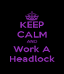 KEEP CALM AND Work A Headlock - Personalised Poster A4 size