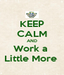 KEEP CALM AND Work a  Little More  - Personalised Poster A4 size