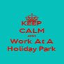KEEP CALM AND Work At A Holiday Park - Personalised Poster A4 size