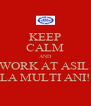 KEEP CALM AND WORK AT ASIL  LA MULTI ANI! - Personalised Poster A4 size