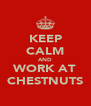 KEEP CALM AND WORK AT CHESTNUTS - Personalised Poster A4 size