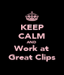 KEEP CALM AND Work at Great Clips - Personalised Poster A4 size