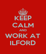 KEEP CALM AND WORK AT ILFORD - Personalised Poster A4 size