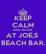 KEEP CALM AND WORK AT JOE,S  BEACH BAR. - Personalised Poster A4 size