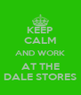 KEEP CALM AND WORK AT THE DALE STORES - Personalised Poster A4 size