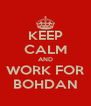 KEEP CALM AND WORK FOR BOHDAN - Personalised Poster A4 size
