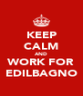 KEEP CALM AND WORK FOR EDILBAGNO - Personalised Poster A4 size