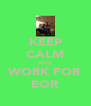 KEEP CALM AND WORK FOR EOR - Personalised Poster A4 size