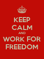 KEEP CALM AND WORK FOR FREEDOM - Personalised Poster A4 size
