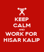 KEEP CALM AND WORK FOR  HISAR KALIP - Personalised Poster A4 size