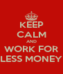 KEEP CALM AND WORK FOR LESS MONEY - Personalised Poster A4 size