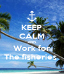 KEEP CALM AND Work for The fisheries  - Personalised Poster A4 size