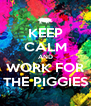 KEEP CALM AND WORK FOR THE PIGGIES - Personalised Poster A4 size