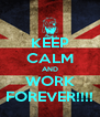 KEEP CALM AND WORK FOREVER!!!! - Personalised Poster A4 size