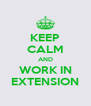 KEEP CALM AND WORK IN EXTENSION - Personalised Poster A4 size