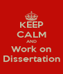 KEEP CALM AND Work on Dissertation - Personalised Poster A4 size