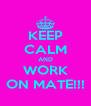 KEEP CALM AND WORK ON MATE!!! - Personalised Poster A4 size