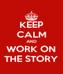 KEEP CALM AND WORK ON THE STORY - Personalised Poster A4 size
