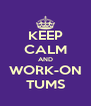 KEEP CALM AND WORK-ON TUMS - Personalised Poster A4 size