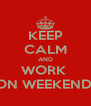 KEEP CALM AND WORK  ON WEEKEND  - Personalised Poster A4 size
