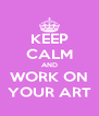 KEEP CALM AND WORK ON YOUR ART - Personalised Poster A4 size