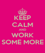 KEEP CALM AND WORK SOME MORE - Personalised Poster A4 size