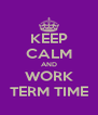 KEEP CALM AND WORK TERM TIME - Personalised Poster A4 size