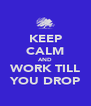 KEEP CALM AND WORK TILL YOU DROP - Personalised Poster A4 size