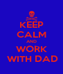 KEEP CALM AND WORK  WITH DAD - Personalised Poster A4 size