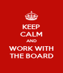 KEEP CALM AND WORK WITH THE BOARD - Personalised Poster A4 size