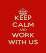KEEP CALM AND WORK WITH US - Personalised Poster A4 size