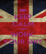 KEEP CALM AND WORK. YOUR SHIT - Personalised Poster A4 size