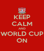 KEEP CALM AND WORLD CUP ON - Personalised Poster A4 size