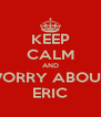 KEEP CALM AND WORRY ABOUT  ERIC - Personalised Poster A4 size