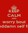 KEEP CALM AND worry bout your goddamn self frfr osfs - Personalised Poster A4 size