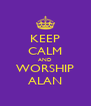 KEEP CALM AND WORSHIP ALAN - Personalised Poster A4 size