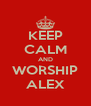 KEEP CALM AND WORSHIP ALEX - Personalised Poster A4 size
