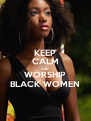 KEEP CALM AND WORSHIP BLACK WOMEN - Personalised Poster A4 size
