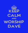 KEEP CALM AND WORSHIP DAVE - Personalised Poster A4 size