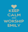 KEEP CALM AND WORSHIP EMILY - Personalised Poster A4 size