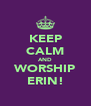 KEEP CALM AND WORSHIP ERIN! - Personalised Poster A4 size
