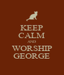KEEP CALM AND WORSHIP GEORGE - Personalised Poster A4 size
