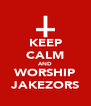 KEEP CALM AND WORSHIP JAKEZORS - Personalised Poster A4 size