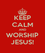 KEEP CALM AND WORSHIP JESUS! - Personalised Poster A4 size