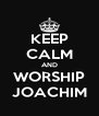 KEEP CALM AND WORSHIP JOACHIM - Personalised Poster A4 size