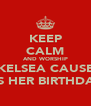 KEEP CALM AND WORSHIP KELSEA CAUSE ITS HER BIRTHDAY - Personalised Poster A4 size