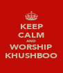 KEEP CALM AND WORSHIP KHUSHBOO - Personalised Poster A4 size