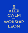 KEEP CALM AND WORSHIP LEON - Personalised Poster A4 size