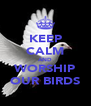 KEEP CALM AND WORSHIP OUR BIRDS - Personalised Poster A4 size