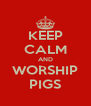 KEEP CALM AND WORSHIP PIGS - Personalised Poster A4 size